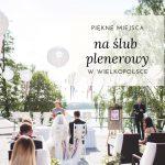 Piękne miejsca na ślub plenerowy w Wielkopolsce